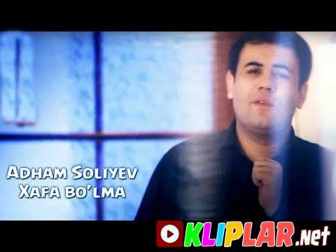 Adham Soliyev - Xafa bo`lma