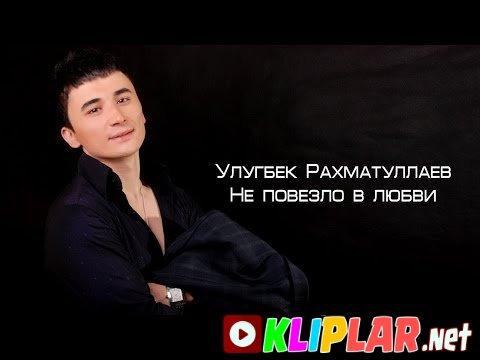 Ulug`bek Rahmatullayev - Ne povezlo v lyubvi